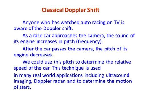 Classical Doppler Shift Anyone who has watched auto racing on TV is aware of the Doppler shift. As a race car approaches the camera, the sound of its engine.