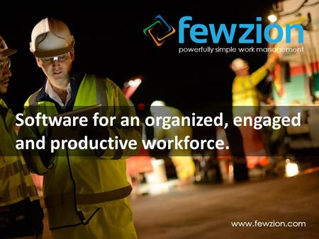 Powerfully simple work management www.fewzion.com Software for an organized, engaged and productive workforce.