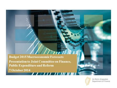 Budget 2015 Macroeconomic Forecasts Presentation to Joint Committee on Finance, Public Expenditure and Reform 7 October 2014.