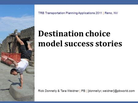 Destination choice model success stories TRB Transportation Planning Applications 2011 | Reno, NV Rick Donnelly & Tara Weidner | PB | [donnellyr,