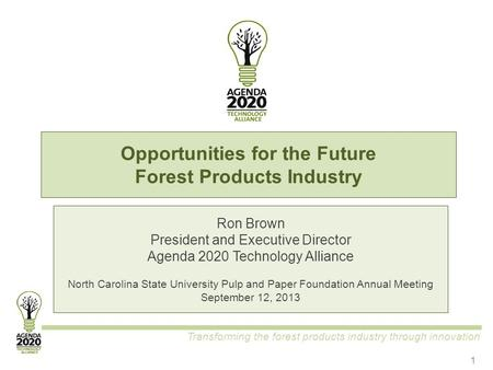 Transforming the forest products industry through innovation Opportunities for the Future Forest Products Industry Ron Brown President and Executive Director.