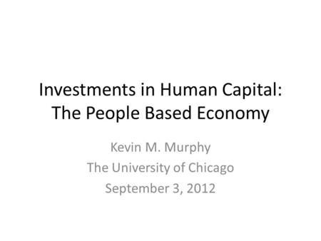 Investments in Human Capital: The People Based Economy Kevin M. Murphy The University of Chicago September 3, 2012.