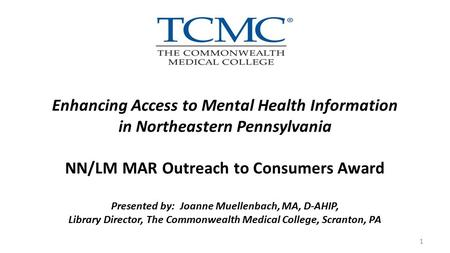Enhancing Access to Mental Health Information in Northeastern Pennsylvania NN/LM MAR Outreach to Consumers Award Presented by: Joanne Muellenbach, MA,