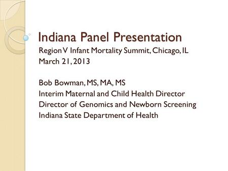 Indiana Panel Presentation Region V Infant Mortality Summit, Chicago, IL March 21, 2013 Bob Bowman, MS, MA, MS Interim Maternal and Child Health Director.