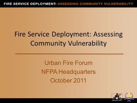 Fire Service Deployment: Assessing Community Vulnerability Urban Fire Forum NFPA Headquarters October 2011.