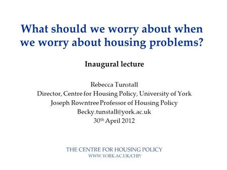 What should we worry about when we worry about housing problems? Inaugural lecture Rebecca Tunstall Director, Centre for Housing Policy, University of.