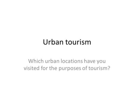 Urban tourism Which urban locations have you visited for the purposes of tourism?