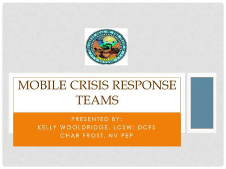 PRESENTED BY: KELLY WOOLDRIDGE, LCSW; DCFS CHAR FROST, NV PEP MOBILE CRISIS RESPONSE TEAMS.