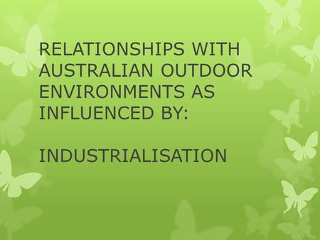 RELATIONSHIPS WITH AUSTRALIAN OUTDOOR ENVIRONMENTS AS INFLUENCED BY: INDUSTRIALISATION.