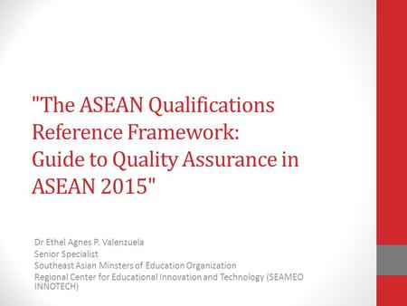 The ASEAN Qualifications Reference Framework: Guide to Quality Assurance in ASEAN 2015 Dr Ethel Agnes P. Valenzuela Senior Specialist Southeast Asian.