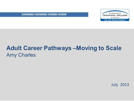 WISCONSIN TECHNICAL COLLEGE SYSTEM Adult Career Pathways –Moving to Scale Amy Charles July 2013.