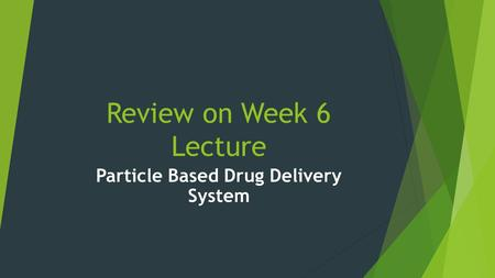 Review on Week 6 Lecture Particle Based Drug Delivery System.