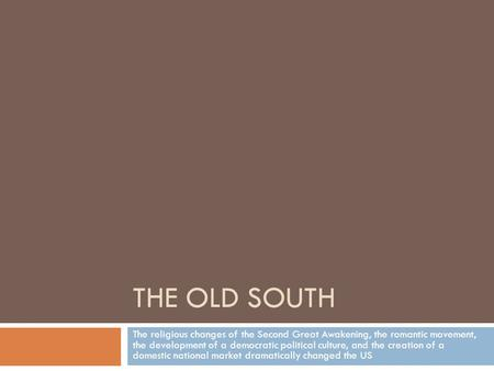 THE OLD SOUTH The religious changes of the Second Great Awakening, the romantic movement, the development of a democratic political culture, and the creation.