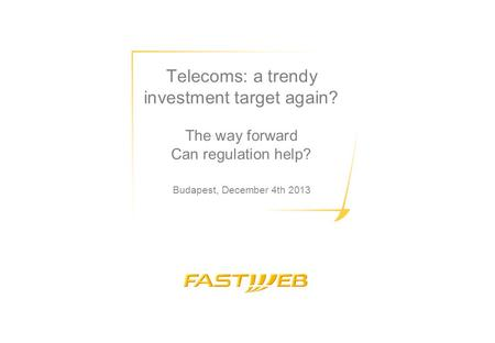Telecoms: a trendy investment target again? The way forward Can regulation help? Budapest, December 4th 2013.