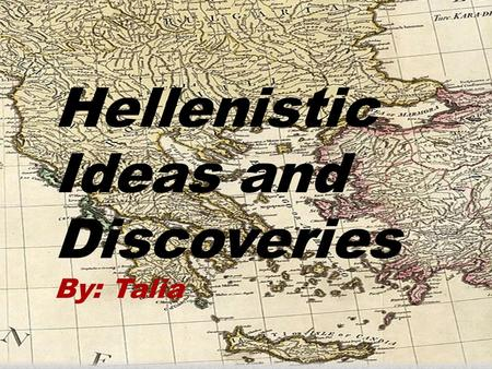 Hellenistic Ideas and Discoveries By: Talia. Hellenistic era The Greek empire was one of the many powerful empires that have occurred throughout the history.