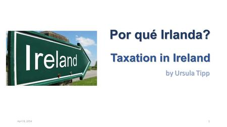 Por qué Irlanda? Taxation in Ireland by Ursula Tipp April 8, 20141.