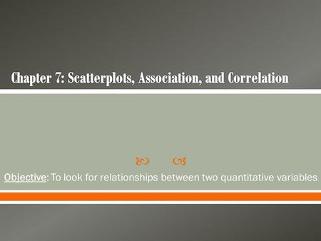  Objective: To look for relationships between two quantitative variables.
