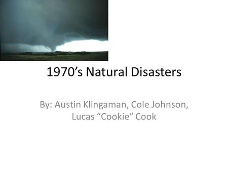 "1970's Natural Disasters By: Austin Klingaman, Cole Johnson, Lucas ""Cookie"" Cook."