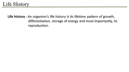 Life History Life history - An organism's life history is its lifetime pattern of growth, differentiation, storage of energy and most importantly, its.