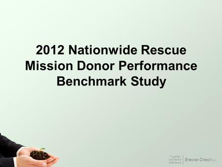 Together, We Make a Difference Brewer Direct Inc. 2012 Nationwide Rescue Mission Donor Performance Benchmark Study.