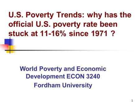1 U.S. Poverty Trends: why has the official U.S. poverty rate been stuck at 11-16% since 1971 ? World Poverty and Economic Development ECON 3240 Fordham.