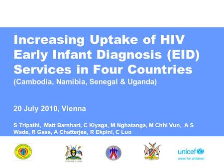 Increasing Uptake of HIV Early Infant Diagnosis (EID) Services in Four Countries (Cambodia, Namibia, Senegal & Uganda) 20 July 2010, Vienna S Tripathi,