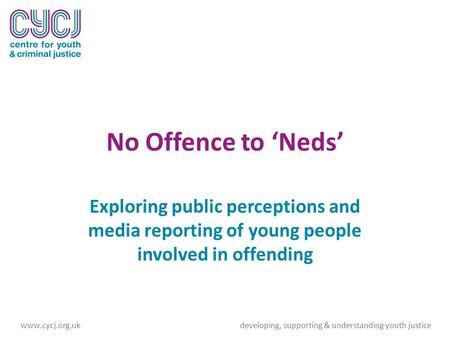No Offence to 'Neds' Exploring public perceptions and media reporting of young people involved in offending www.cycj.org.ukdeveloping, supporting & understanding.