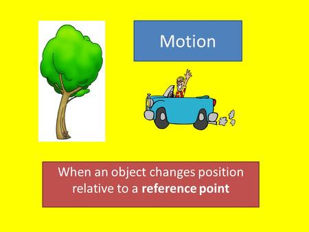 When an object changes position relative to a reference point Motion.