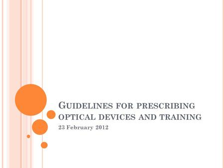 G UIDELINES FOR PRESCRIBING OPTICAL DEVICES AND TRAINING 23 February 2012.
