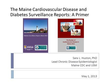 Sara L. Huston, PhD Lead Chronic Disease Epidemiologist Maine CDC and USM May 1, 2013 The Maine Cardiovascular Disease and Diabetes Surveillance Reports: