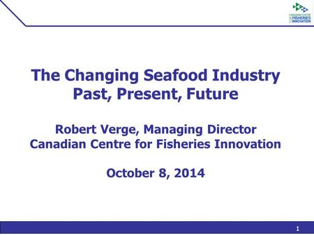 1 The Changing Seafood Industry Past, Present, Future Robert Verge, Managing Director Canadian Centre for Fisheries Innovation October 8, 2014.