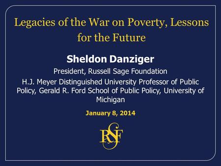 Legacies of the War on Poverty, Lessons for the Future Sheldon Danziger President, Russell Sage Foundation H.J. Meyer Distinguished University Professor.