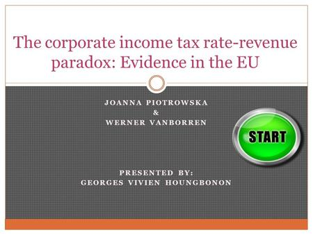 JOANNA PIOTROWSKA & WERNER VANBORREN PRESENTED BY: GEORGES VIVIEN HOUNGBONON The corporate income tax rate-revenue paradox: Evidence in the EU.