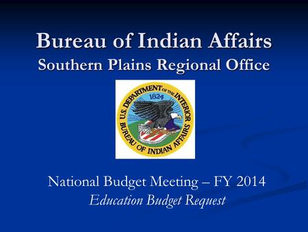 Bureau of Indian Affairs Southern Plains Regional Office National Budget Meeting – FY 2014 Education Budget Request.