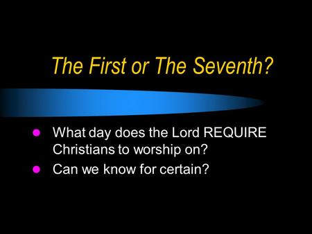 The First or The Seventh? What day does the Lord REQUIRE Christians to worship on? Can we know for certain?