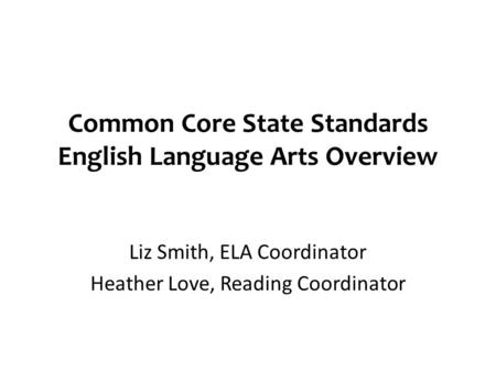 Common Core State Standards English Language Arts Overview Liz Smith, ELA Coordinator Heather Love, Reading Coordinator.