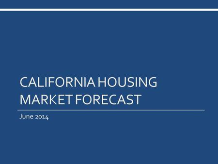 CALIFORNIA HOUSING MARKET FORECAST June 2014. California Housing Market Outlook SERIES: CA Housing Market Outlook SOURCE: CALIFORNIA ASSOCIATION OF REALTORS®