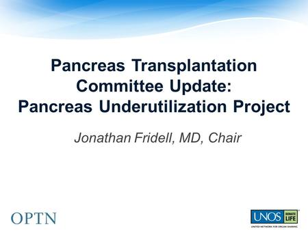 Pancreas Transplantation Committee Update: Pancreas Underutilization Project Jonathan Fridell, MD, Chair.