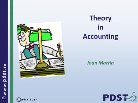 Pdst 2014  www. pdst. ie Theory in Accounting Joan Martin.