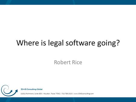 11011 Richmond, Suite 600 | Houston, Texas 77042 | 713.789.3323 | www.3545consulting.com Where is legal software going? Robert Rice.