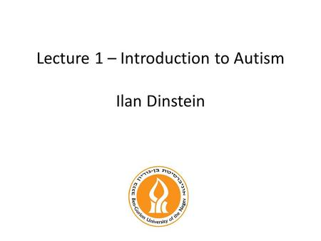 Lecture 1 – Introduction to Autism Ilan Dinstein.