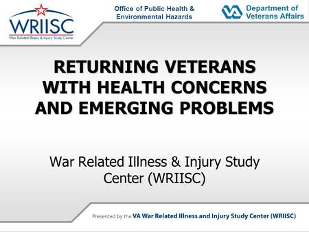 Office of Public Health & Environmental Hazards RETURNING VETERANS WITH HEALTH CONCERNS AND EMERGING PROBLEMS War Related Illness & Injury Study Center.