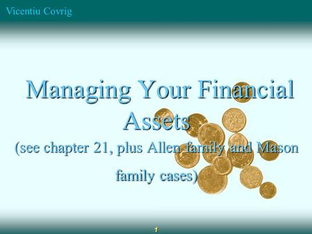 Vicentiu Covrig 1 Managing Your Financial Assets Managing Your Financial Assets (see chapter 21, plus Allen family and Mason family cases)