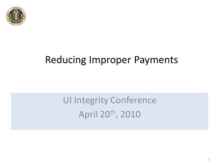 Reducing Improper Payments UI Integrity Conference April 20 th, 2010 1.