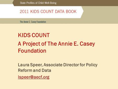 KIDS COUNT A Project of The Annie E. Casey Foundation Laura Speer, Associate Director for Policy Reform and Data