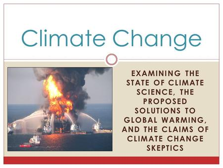 EXAMINING THE STATE OF CLIMATE SCIENCE, THE PROPOSED SOLUTIONS TO GLOBAL WARMING, AND THE CLAIMS OF CLIMATE CHANGE SKEPTICS Climate Change.
