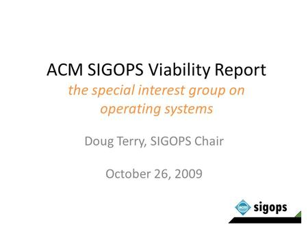 ACM SIGOPS Viability Report the special interest group on operating systems Doug Terry, SIGOPS Chair October 26, 2009.