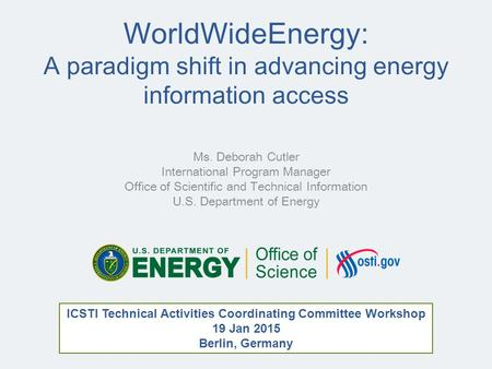 WorldWideEnergy: A paradigm shift in advancing energy information access Ms. Deborah Cutler International Program Manager Office of Scientific and Technical.