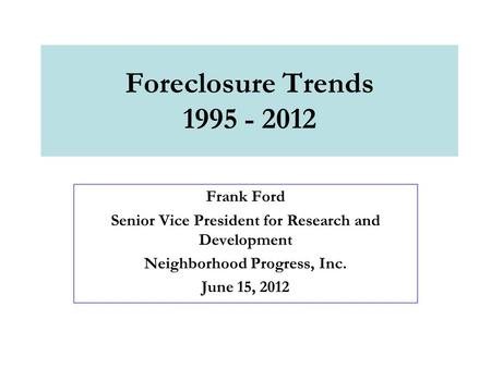 Foreclosure Trends 1995 - 2012 Frank Ford Senior Vice President for Research and Development Neighborhood Progress, Inc. June 15, 2012.