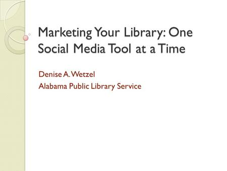 Marketing Your Library: One Social Media Tool at a Time Denise A. Wetzel Alabama Public Library Service.